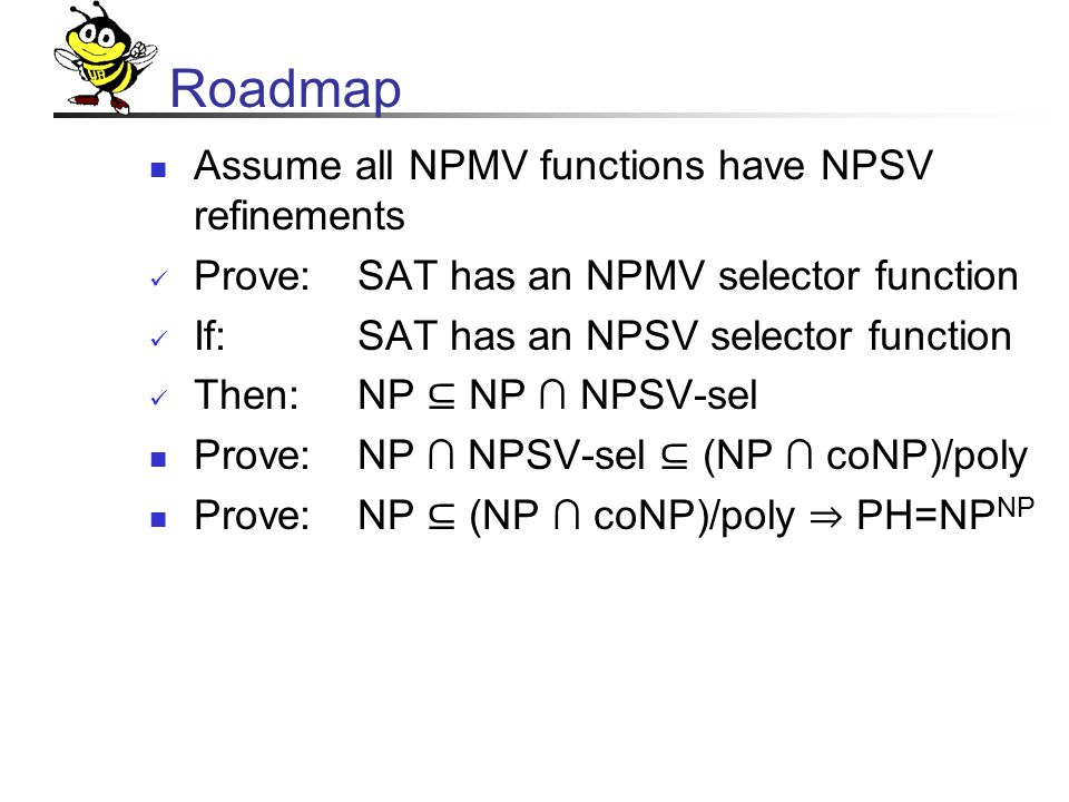 Roadmap Assume all NPMV functions have NPSV refinements Prove:SAT has an NPMV selector function If:SAT has an NPSV selector function Then: NP ⊆ NP ∩ NPSV-sel Prove:NP ∩ NPSV-sel ⊆ (NP ∩ coNP)/poly Prove: NP ⊆ (NP ∩ coNP)/poly ⇒ PH=NP NP