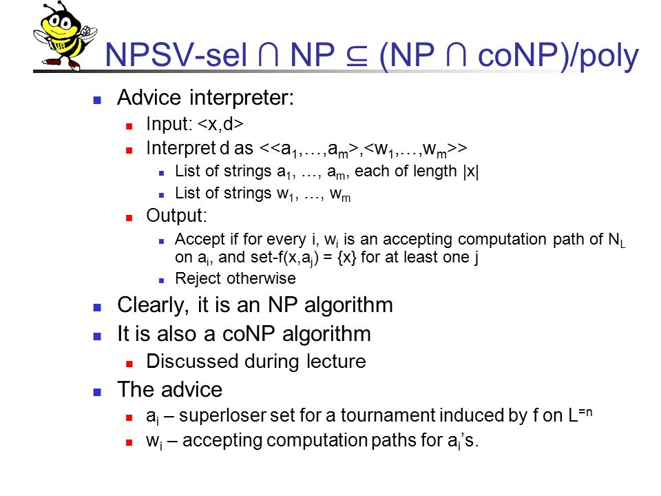 NPSV-sel ∩ NP ⊆ (NP ∩ coNP)/poly Advice interpreter: Input: Interpret d as, > List of strings a 1, …, a m, each of length |x| List of strings w 1, …, w m Output: Accept if for every i, w i is an accepting computation path of N L on a i, and set-f(x,a j ) = {x} for at least one j Reject otherwise Clearly, it is an NP algorithm It is also a coNP algorithm Discussed during lecture The advice a i – superloser set for a tournament induced by f on L =n w i – accepting computation paths for a i 's.