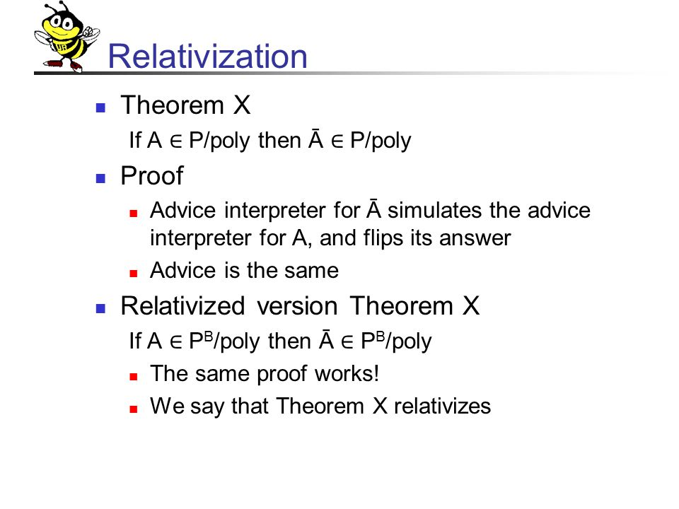 Relativization Theorem X If A ∈ P/poly then Ā ∈ P/poly Proof Advice interpreter for Ā simulates the advice interpreter for A, and flips its answer Advice is the same Relativized version Theorem X If A ∈ P B /poly then Ā ∈ P B /poly The same proof works.