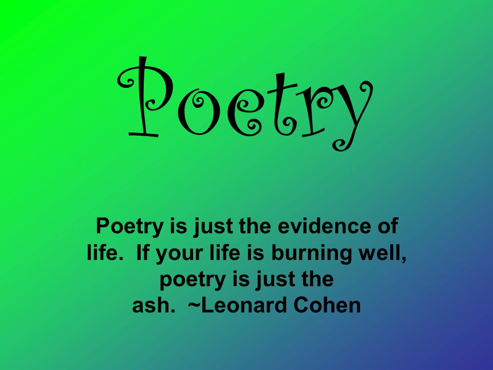 Poetry Poetry is just the evidence of life. If your life is burning well, poetry is just the ash.