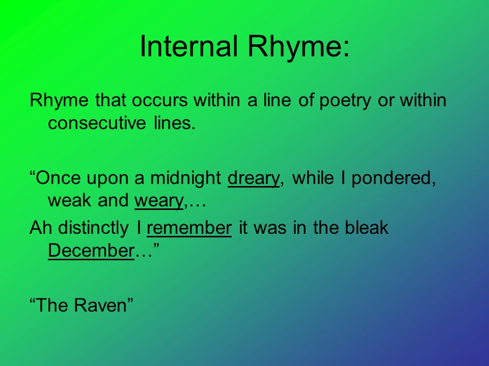 Internal Rhyme: Rhyme that occurs within a line of poetry or within consecutive lines.