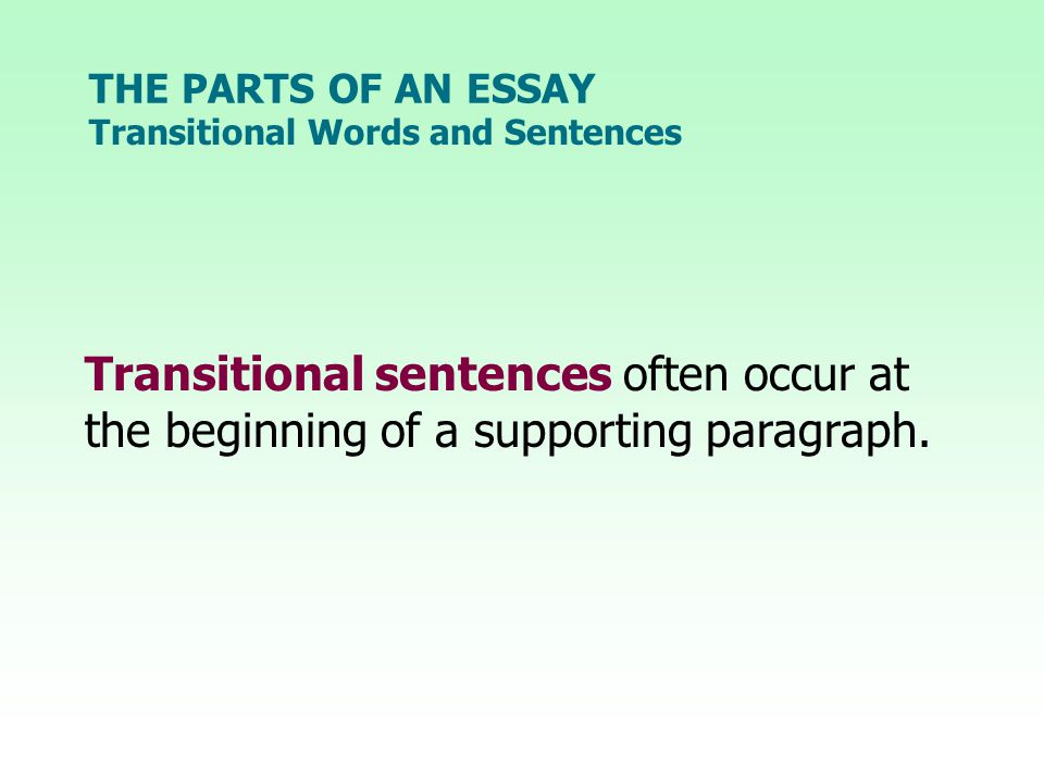 THE PARTS OF AN ESSAY Transitional Words and Sentences Transitional sentences often occur at the beginning of a supporting paragraph.