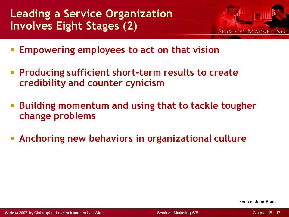 Slide © 2007 by Christopher Lovelock and Jochen Wirtz Services Marketing 6/E Chapter 15 - 17 Leading a Service Organization Involves Eight Stages (2)  Empowering employees to act on that vision  Producing sufficient short-term results to create credibility and counter cynicism  Building momentum and using that to tackle tougher change problems  Anchoring new behaviors in organizational culture Source: John Kotter