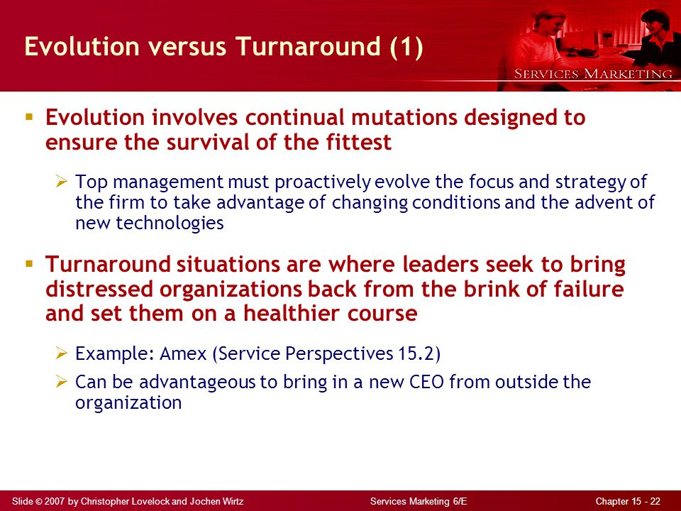 Slide © 2007 by Christopher Lovelock and Jochen Wirtz Services Marketing 6/E Chapter 15 - 22 Evolution versus Turnaround (1)  Evolution involves cont