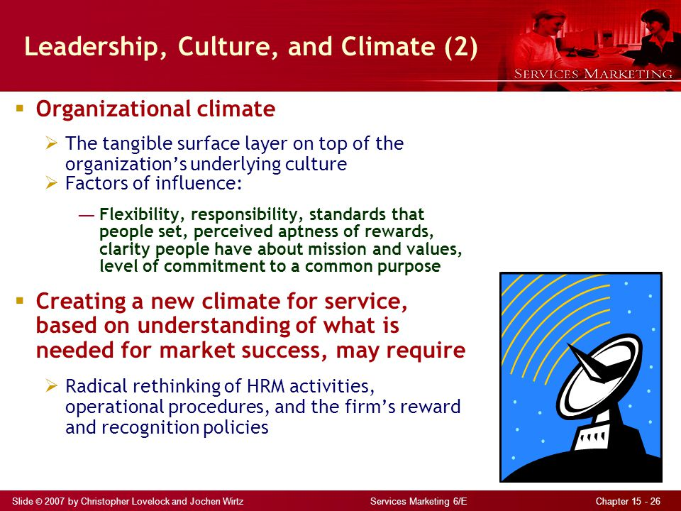 Slide © 2007 by Christopher Lovelock and Jochen Wirtz Services Marketing 6/E Chapter 15 - 26 Leadership, Culture, and Climate (2)  Organizational climate  The tangible surface layer on top of the organization's underlying culture  Factors of influence: ― Flexibility, responsibility, standards that people set, perceived aptness of rewards, clarity people have about mission and values, level of commitment to a common purpose  Creating a new climate for service, based on understanding of what is needed for market success, may require  Radical rethinking of HRM activities, operational procedures, and the firm's reward and recognition policies