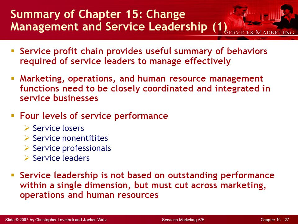 Slide © 2007 by Christopher Lovelock and Jochen Wirtz Services Marketing 6/E Chapter 15 - 27 Summary of Chapter 15: Change Management and Service Lead