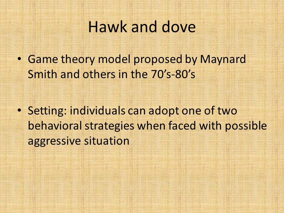 Hawk and dove Game theory model proposed by Maynard Smith and others in the 70's-80's Setting: individuals can adopt one of two behavioral strategies