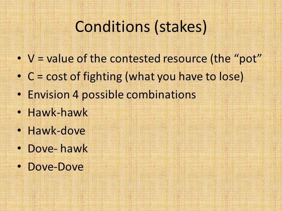Conditions (stakes) V = value of the contested resource (the pot C = cost of fighting (what you have to lose) Envision 4 possible combinations Hawk-hawk Hawk-dove Dove- hawk Dove-Dove