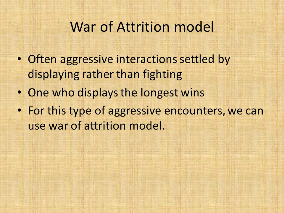 War of Attrition model Often aggressive interactions settled by displaying rather than fighting One who displays the longest wins For this type of aggressive encounters, we can use war of attrition model.