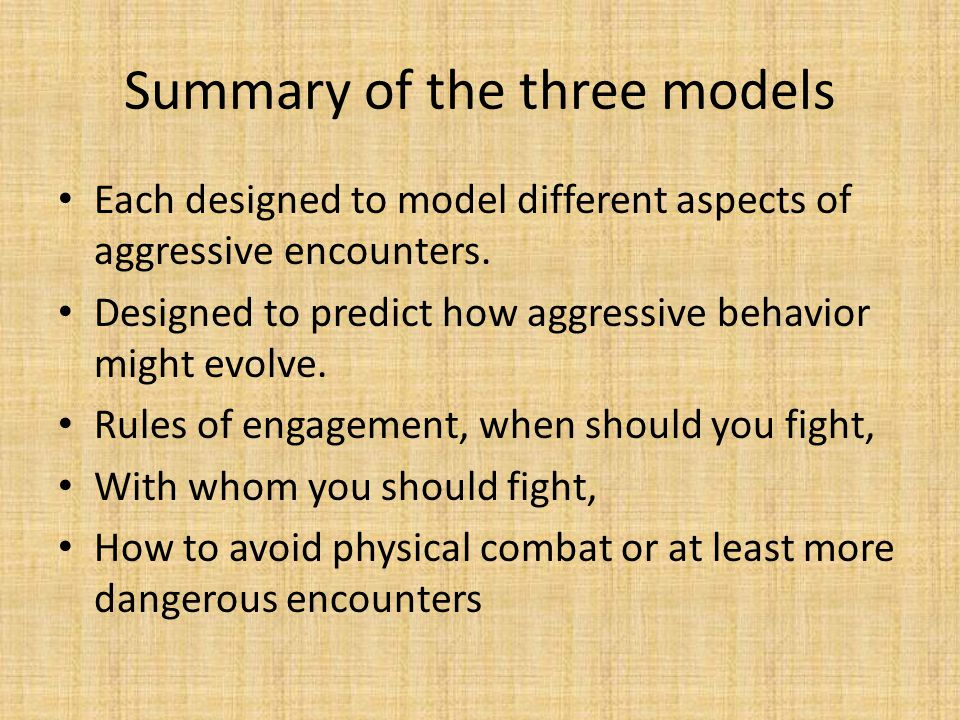 Summary of the three models Each designed to model different aspects of aggressive encounters. Designed to predict how aggressive behavior might evolv