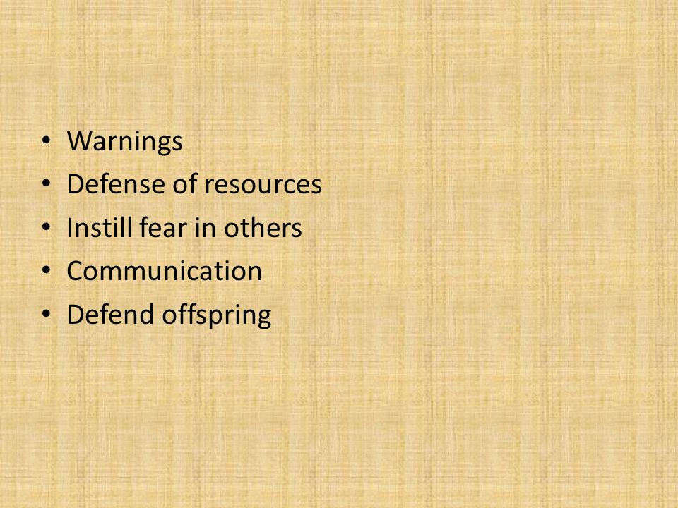 Warnings Defense of resources Instill fear in others Communication Defend offspring