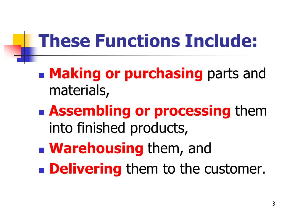 3 These Functions Include: Making or purchasing parts and materials, Assembling or processing them into finished products, Warehousing them, and Delivering them to the customer.