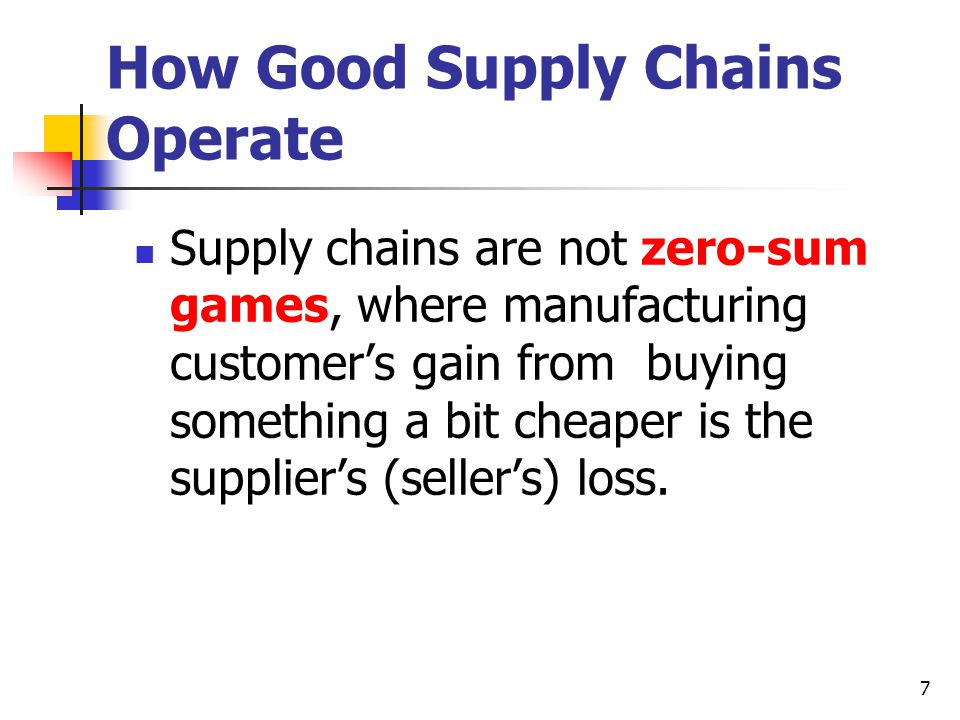 7 How Good Supply Chains Operate Supply chains are not zero-sum games, where manufacturing customer's gain from buying something a bit cheaper is the supplier's (seller's) loss.