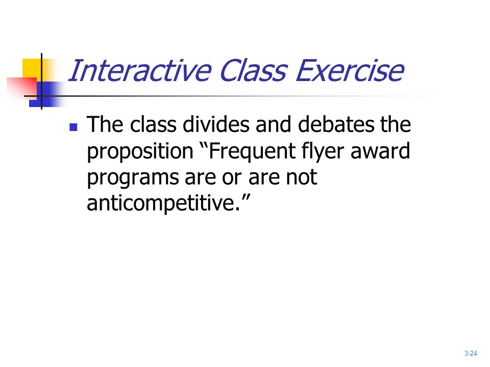 "Interactive Class Exercise The class divides and debates the proposition ""Frequent flyer award programs are or are not anticompetitive."" 3-24"