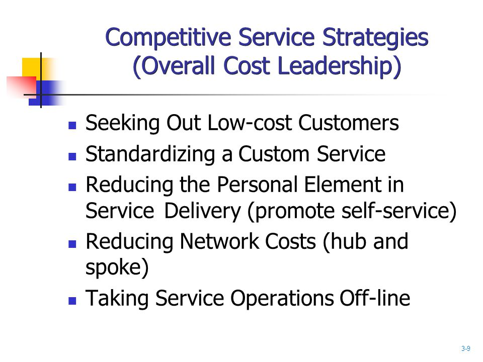 Competitive Service Strategies (Overall Cost Leadership) Seeking Out Low-cost Customers Standardizing a Custom Service Reducing the Personal Element i