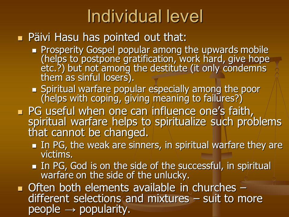 Individual level Päivi Hasu has pointed out that: Päivi Hasu has pointed out that: Prosperity Gospel popular among the upwards mobile (helps to postpone gratification, work hard, give hope etc. ) but not among the destitute (it only condemns them as sinful losers).