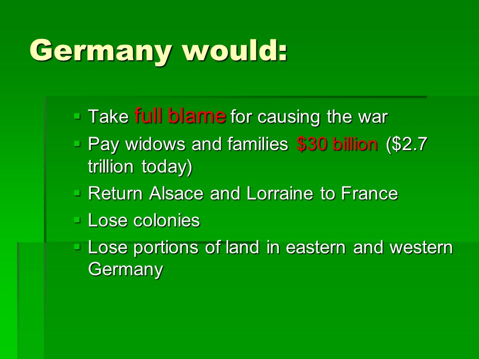 Germany would:  Take full blame for causing the war  Pay widows and families $30 billion ($2.7 trillion today)  Return Alsace and Lorraine to Franc