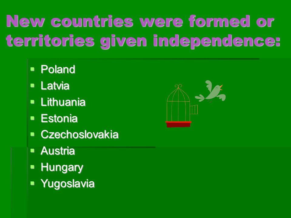 New countries were formed or territories given independence:  Poland  Latvia  Lithuania  Estonia  Czechoslovakia  Austria  Hungary  Yugoslavia