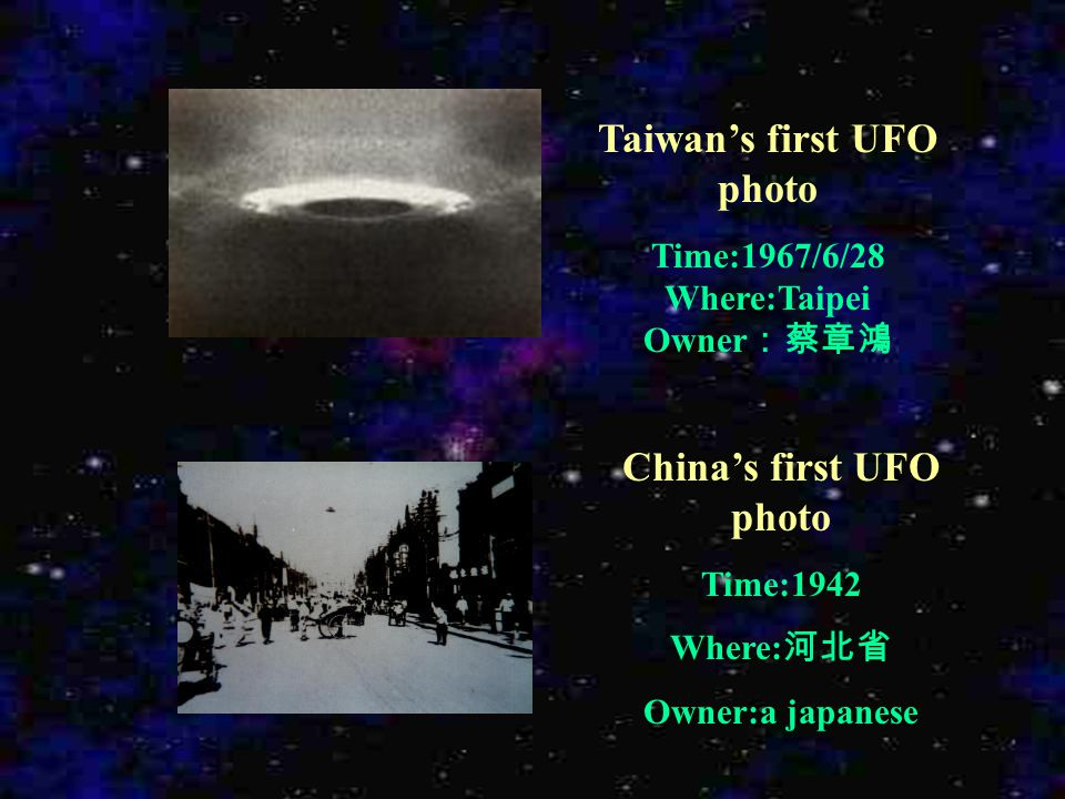 Taiwan's first UFO photo Time:1967/6/28 Where:Taipei Owner :蔡章鴻 China's first UFO photo Time:1942 Where: 河北省 Owner:a japanese