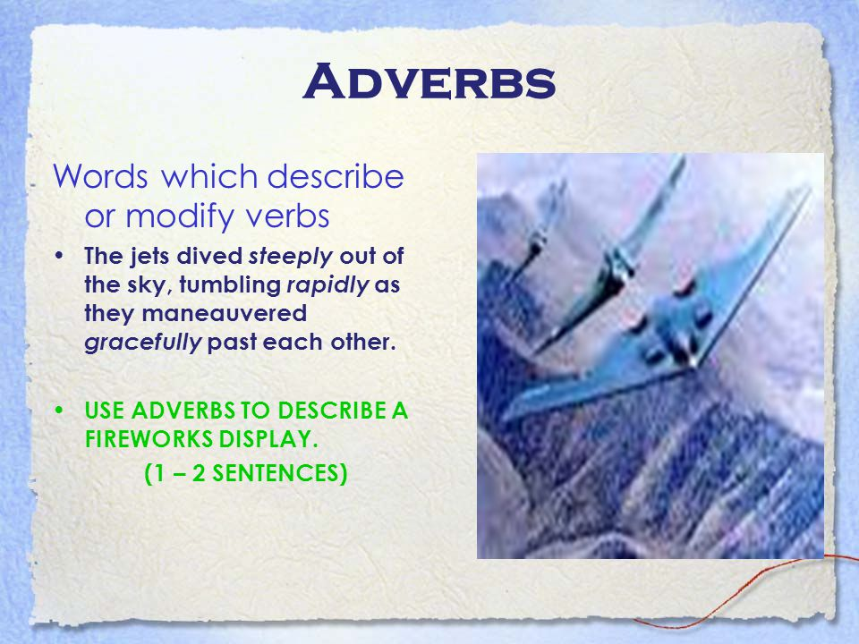 Adverbs Words which describe or modify verbs The jets dived steeply out of the sky, tumbling rapidly as they maneauvered gracefully past each other. U
