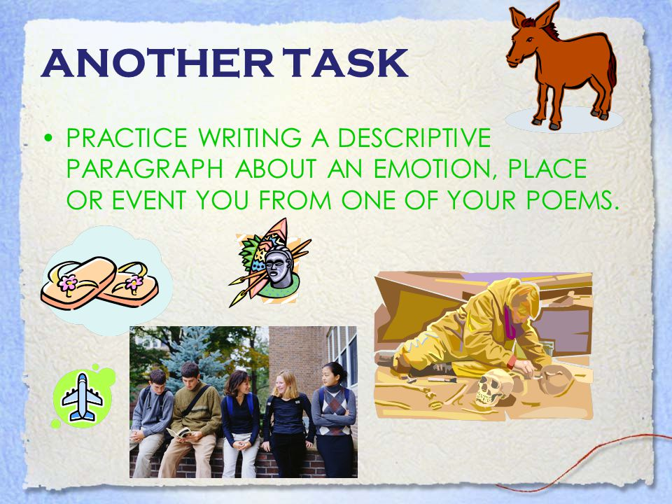 ANOTHER TASK PRACTICE WRITING A DESCRIPTIVE PARAGRAPH ABOUT AN EMOTION, PLACE OR EVENT YOU FROM ONE OF YOUR POEMS.