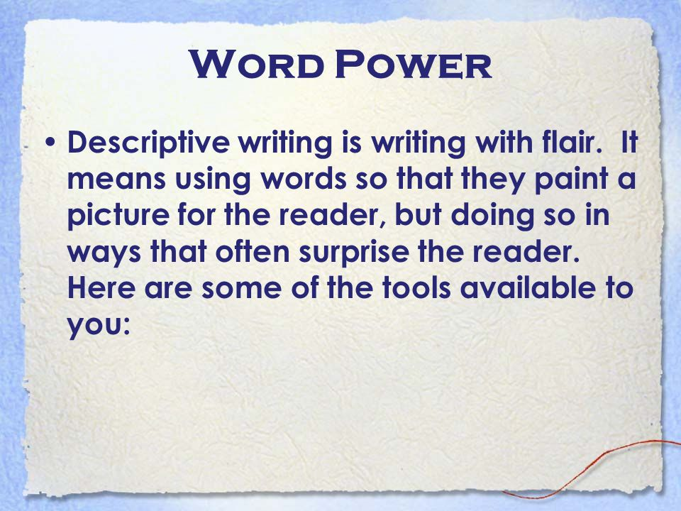 Word Power Descriptive writing is writing with flair. It means using words so that they paint a picture for the reader, but doing so in ways that ofte