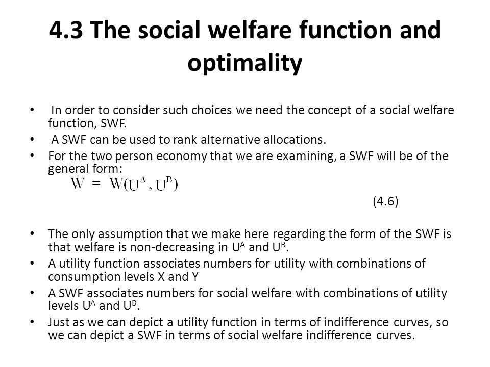 4.3 The social welfare function and optimality In order to consider such choices we need the concept of a social welfare function, SWF. A SWF can be u