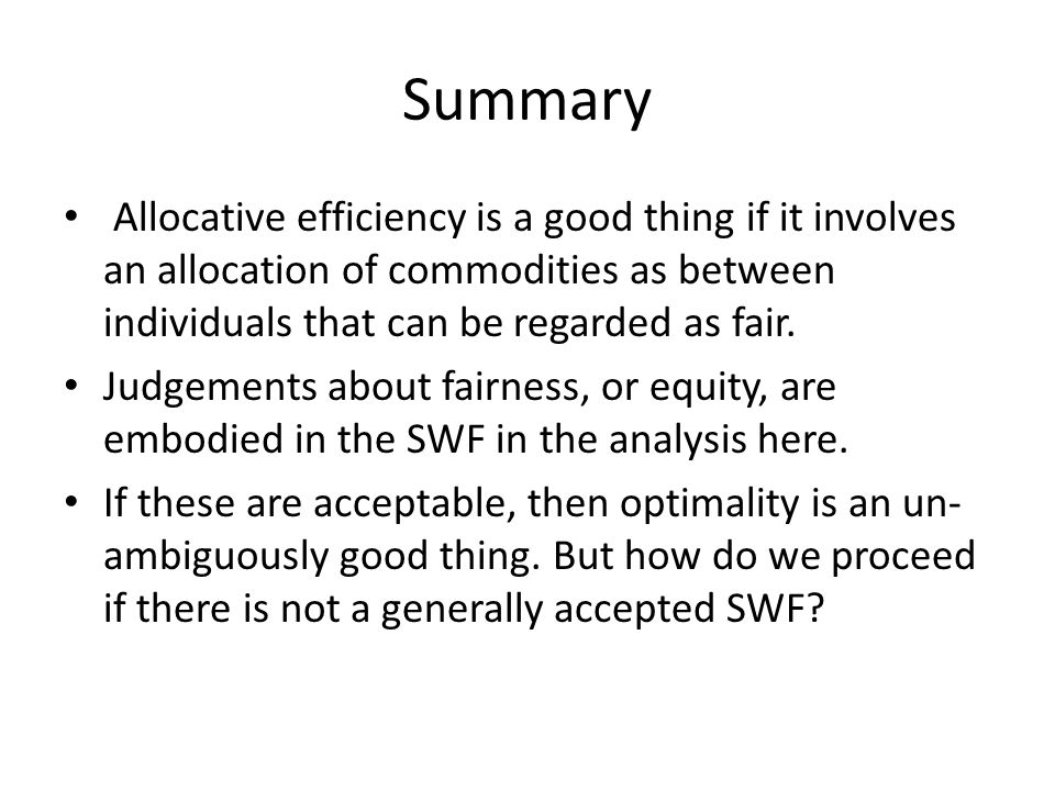 Summary Allocative efficiency is a good thing if it involves an allocation of commodities as between individuals that can be regarded as fair. Judgeme