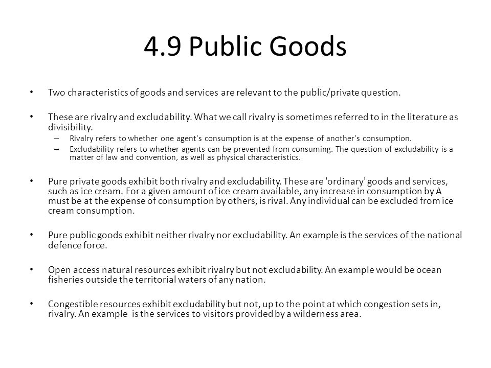 4.9 Public Goods Two characteristics of goods and services are relevant to the public/private question. These are rivalry and excludability. What we c