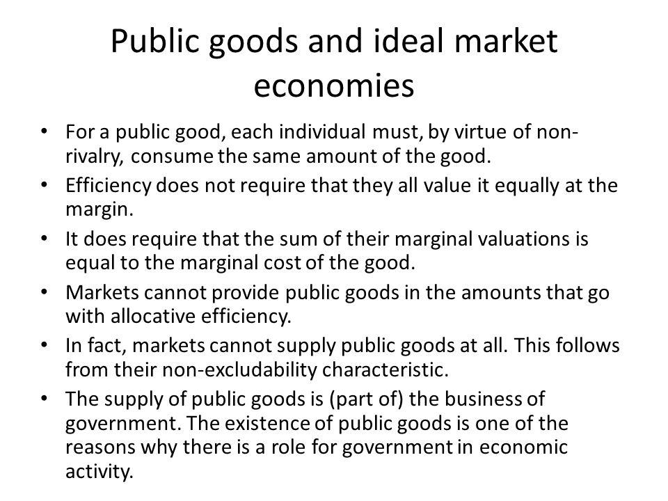 Public goods and ideal market economies For a public good, each individual must, by virtue of non- rivalry, consume the same amount of the good. Effic