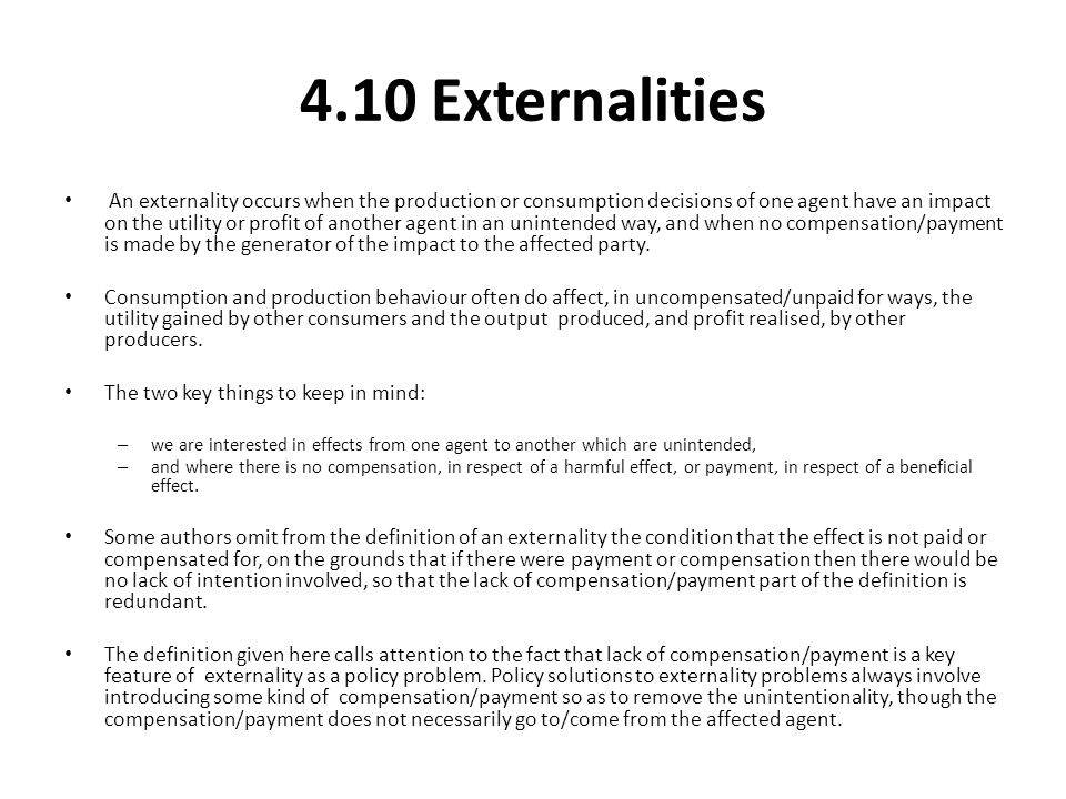 4.10 Externalities An externality occurs when the production or consumption decisions of one agent have an impact on the utility or profit of another