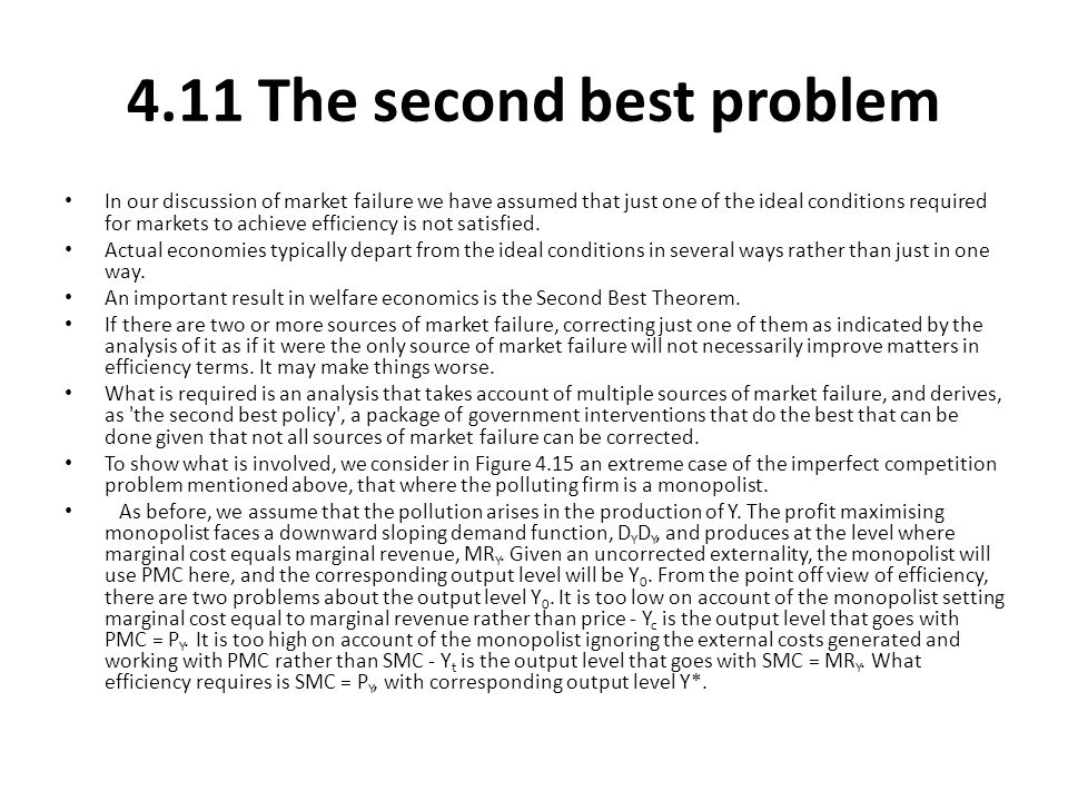 4.11 The second best problem In our discussion of market failure we have assumed that just one of the ideal conditions required for markets to achieve