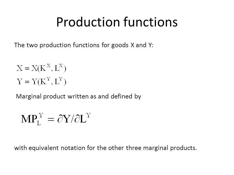 Production functions The two production functions for goods X and Y: Marginal product written as and defined by with equivalent notation for the other