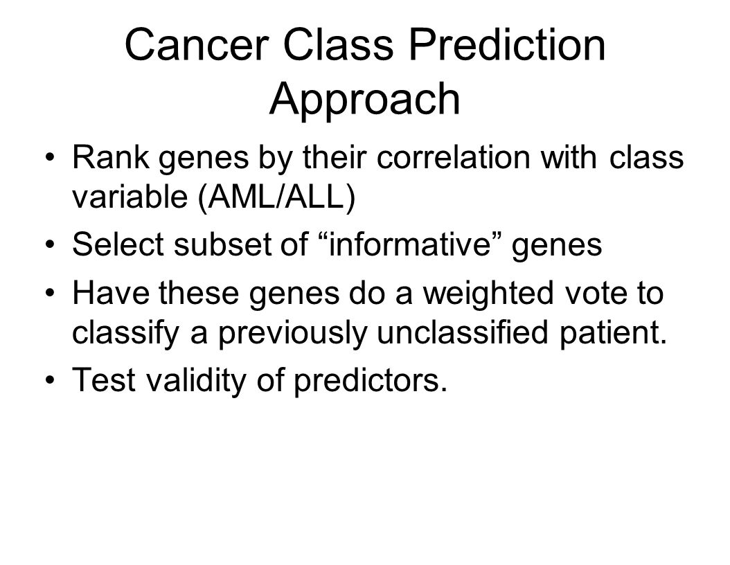 Cancer Class Prediction Approach Rank genes by their correlation with class variable (AML/ALL) Select subset of informative genes Have these genes do a weighted vote to classify a previously unclassified patient.