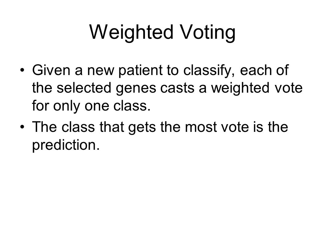 Weighted Voting Given a new patient to classify, each of the selected genes casts a weighted vote for only one class.