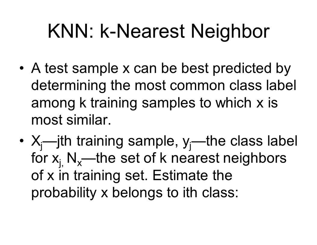 KNN: k-Nearest Neighbor A test sample x can be best predicted by determining the most common class label among k training samples to which x is most similar.