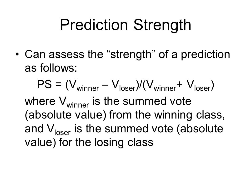 Prediction Strength Can assess the strength of a prediction as follows: PS = (V winner – V loser )/(V winner + V loser ) where V winner is the summed vote (absolute value) from the winning class, and V loser is the summed vote (absolute value) for the losing class
