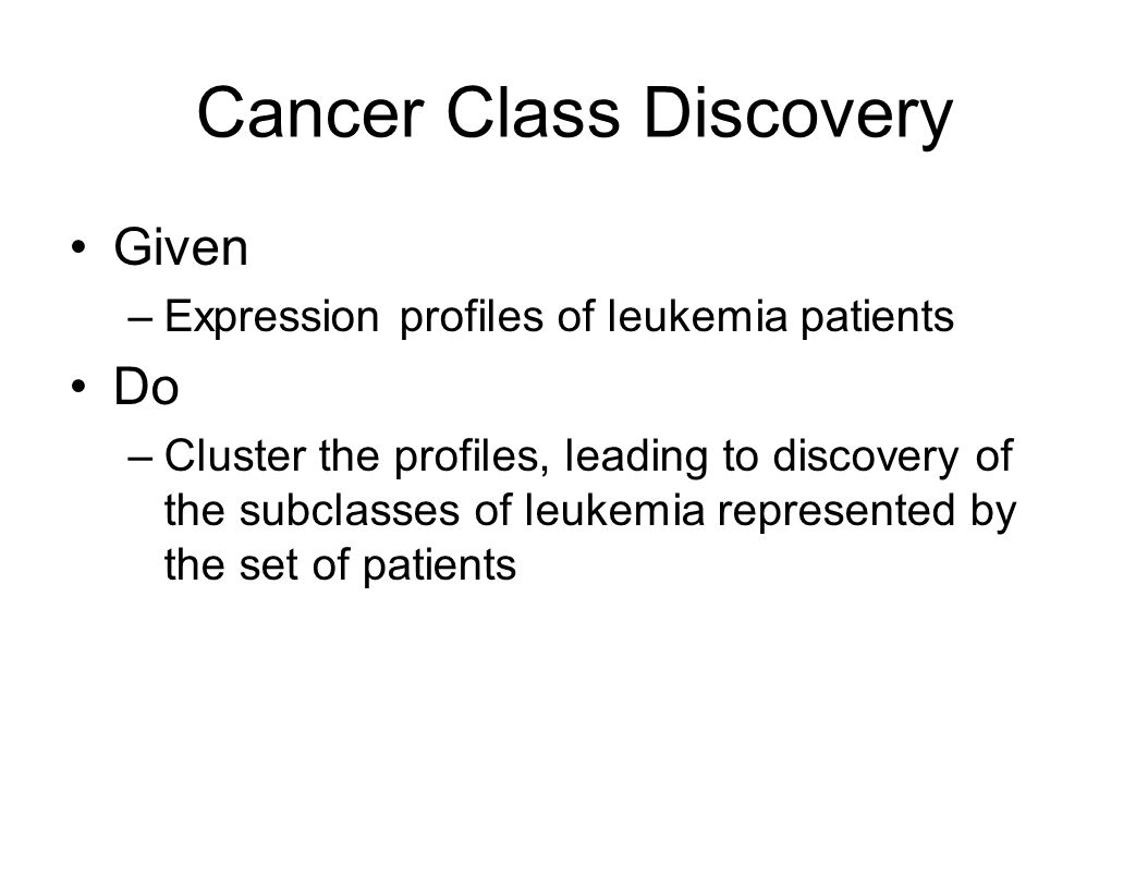 Cancer Class Discovery Given –Expression profiles of leukemia patients Do –Cluster the profiles, leading to discovery of the subclasses of leukemia represented by the set of patients