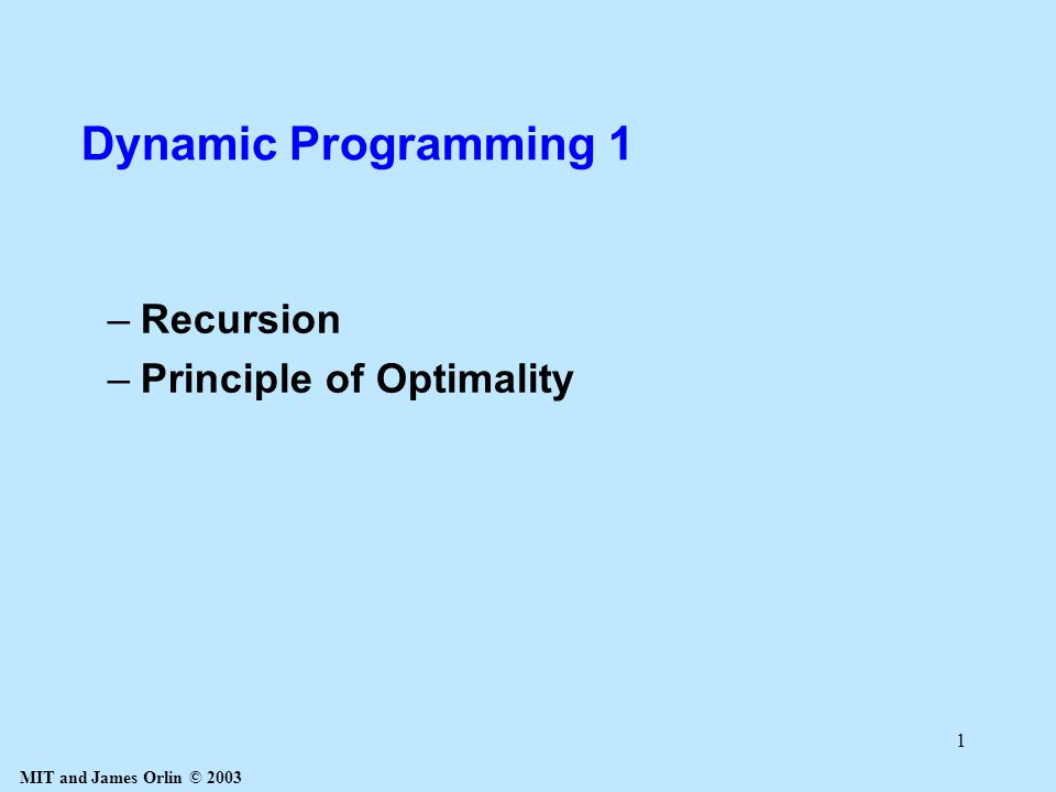 MIT and James Orlin © 2003 1 Dynamic Programming 1 –Recursion –Principle of Optimality