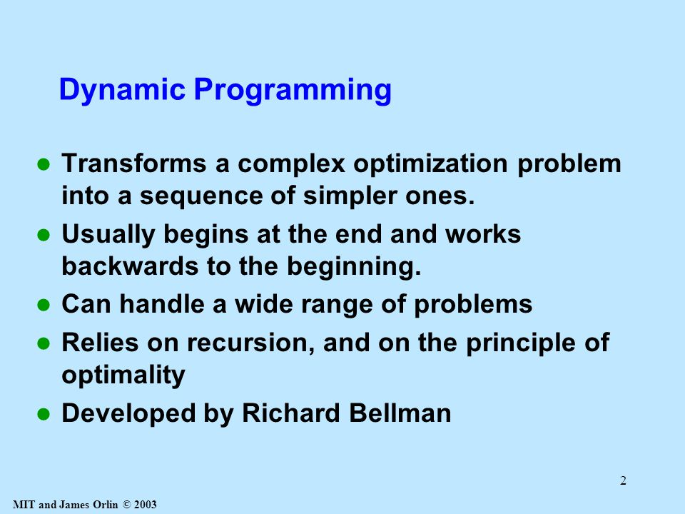 MIT and James Orlin © 2003 2 Dynamic Programming Transforms a complex optimization problem into a sequence of simpler ones.