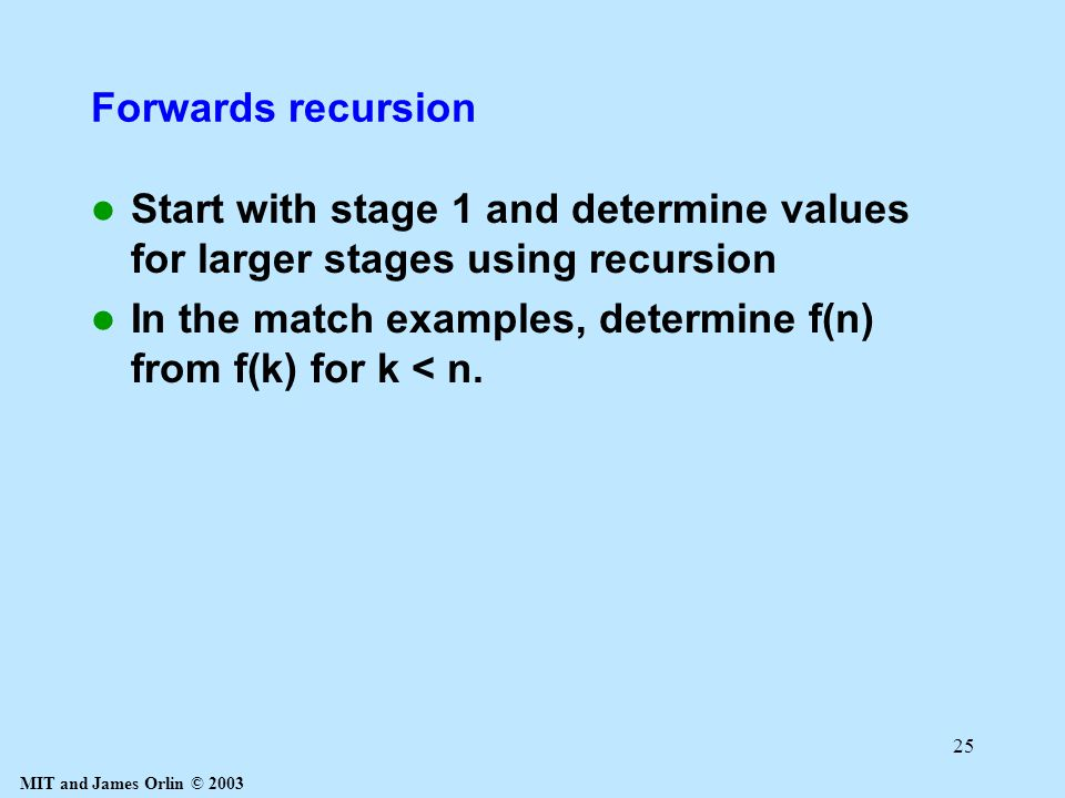 MIT and James Orlin © 2003 25 Forwards recursion Start with stage 1 and determine values for larger stages using recursion In the match examples, determine f(n) from f(k) for k < n.