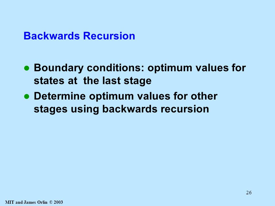 MIT and James Orlin © 2003 26 Backwards Recursion Boundary conditions: optimum values for states at the last stage Determine optimum values for other stages using backwards recursion