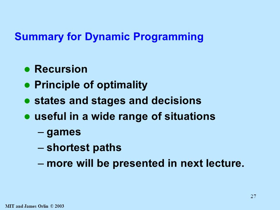 MIT and James Orlin © 2003 27 Summary for Dynamic Programming Recursion Principle of optimality states and stages and decisions useful in a wide range of situations –games –shortest paths –more will be presented in next lecture.