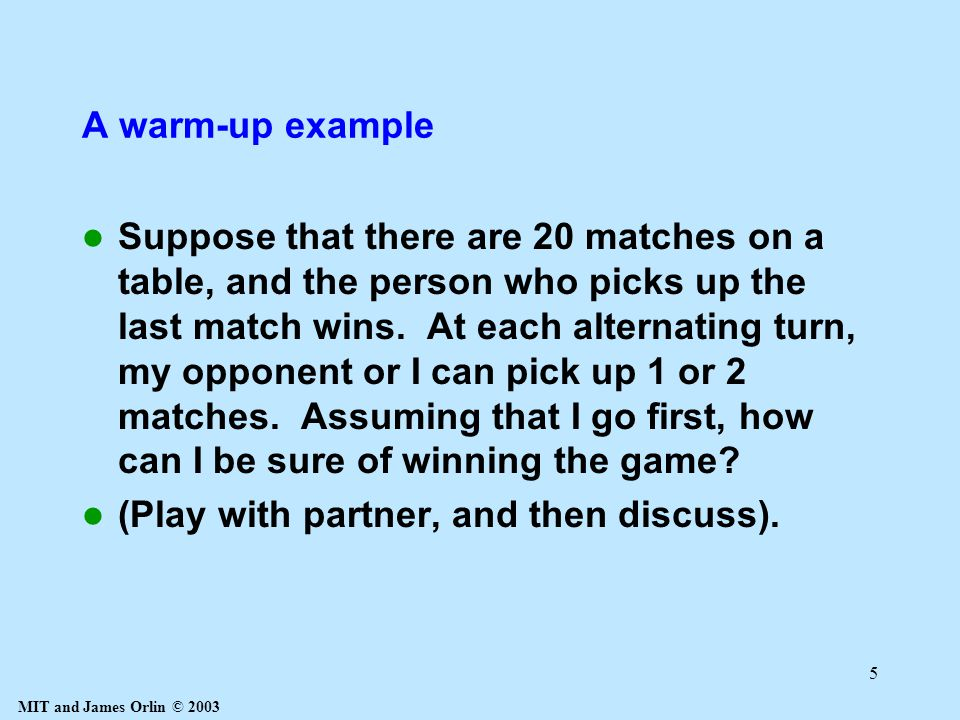 MIT and James Orlin © 2003 5 A warm-up example Suppose that there are 20 matches on a table, and the person who picks up the last match wins.