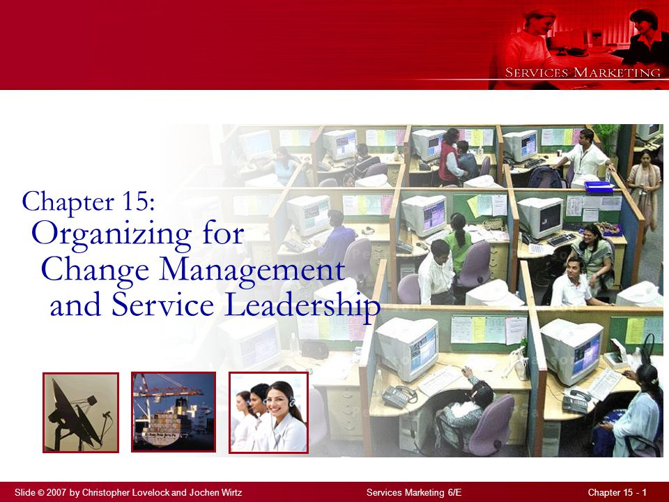 Slide © 2007 by Christopher Lovelock and Jochen Wirtz Services Marketing 6/E Chapter 15 - 1 Chapter 15: Organizing for Change Management and Service L