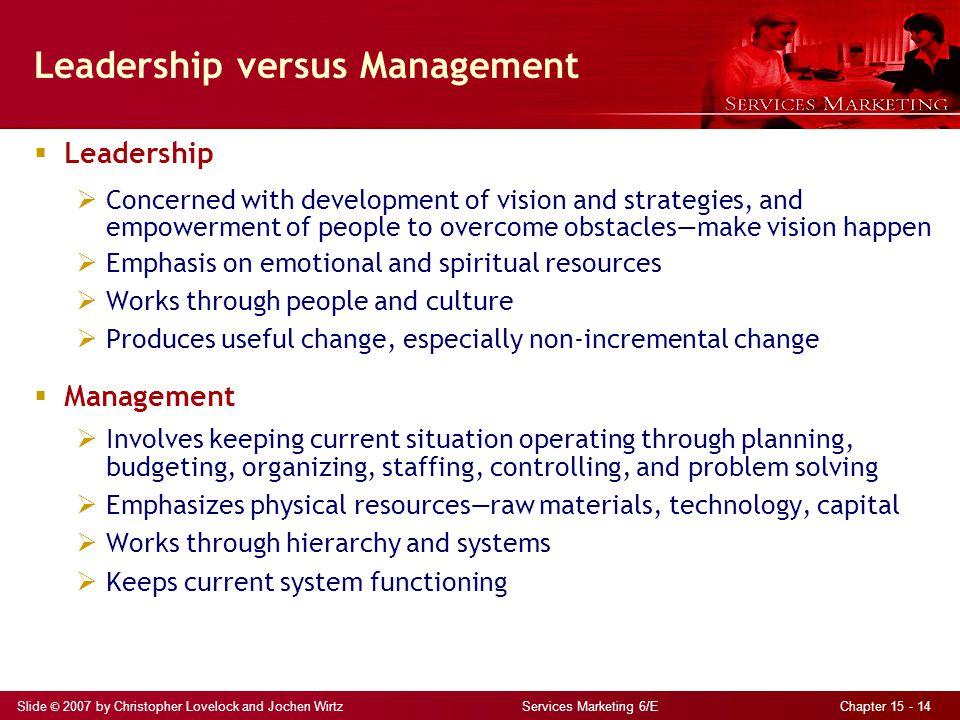 Slide © 2007 by Christopher Lovelock and Jochen Wirtz Services Marketing 6/E Chapter 15 - 14 Leadership versus Management  Leadership  Concerned wit