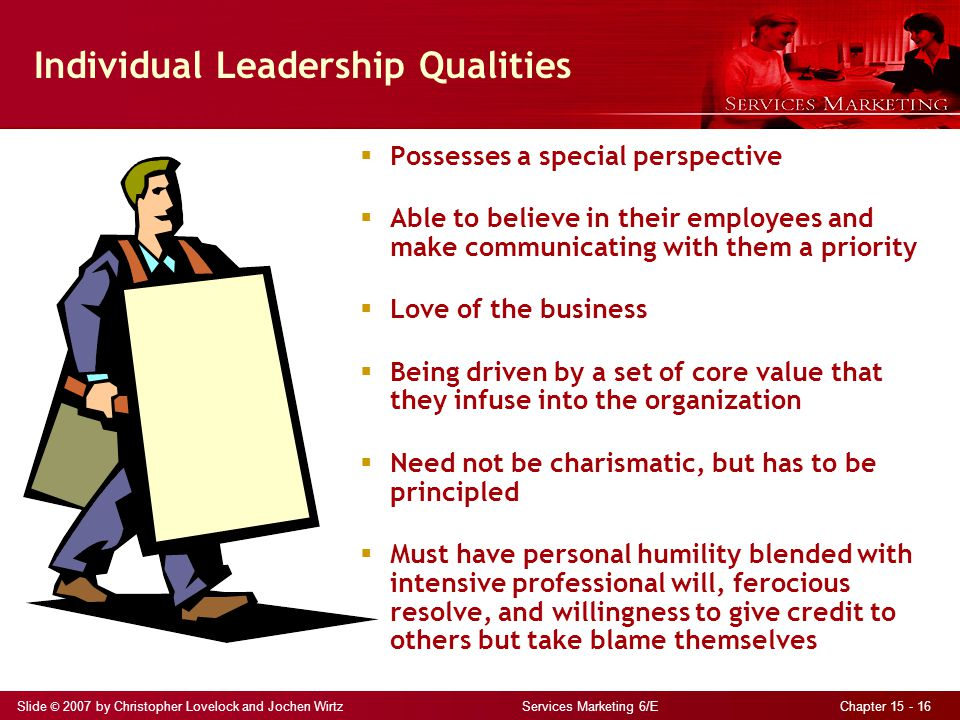 Slide © 2007 by Christopher Lovelock and Jochen Wirtz Services Marketing 6/E Chapter 15 - 16 Individual Leadership Qualities  Possesses a special perspective  Able to believe in their employees and make communicating with them a priority  Love of the business  Being driven by a set of core value that they infuse into the organization  Need not be charismatic, but has to be principled  Must have personal humility blended with intensive professional will, ferocious resolve, and willingness to give credit to others but take blame themselves