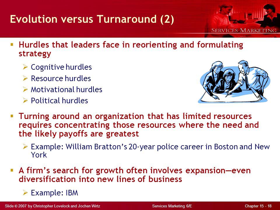 Slide © 2007 by Christopher Lovelock and Jochen Wirtz Services Marketing 6/E Chapter 15 - 18 Evolution versus Turnaround (2)  Hurdles that leaders fa