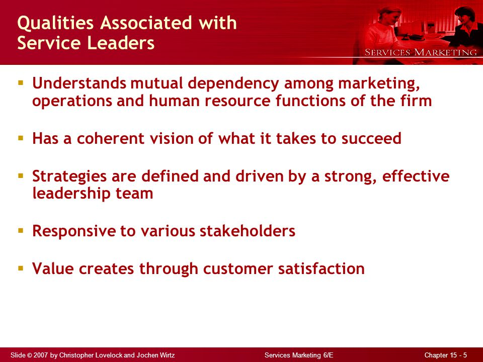 Slide © 2007 by Christopher Lovelock and Jochen Wirtz Services Marketing 6/E Chapter 15 - 5 Qualities Associated with Service Leaders  Understands mutual dependency among marketing, operations and human resource functions of the firm  Has a coherent vision of what it takes to succeed  Strategies are defined and driven by a strong, effective leadership team  Responsive to various stakeholders  Value creates through customer satisfaction