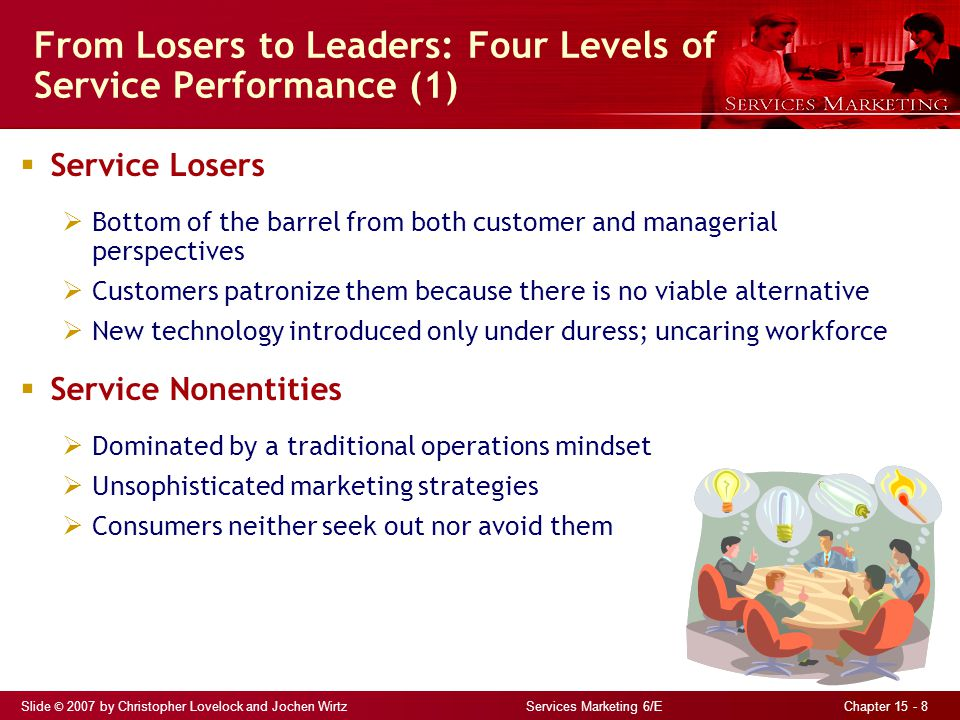 Slide © 2007 by Christopher Lovelock and Jochen Wirtz Services Marketing 6/E Chapter 15 - 8 From Losers to Leaders: Four Levels of Service Performance (1)  Service Losers  Bottom of the barrel from both customer and managerial perspectives  Customers patronize them because there is no viable alternative  New technology introduced only under duress; uncaring workforce  Service Nonentities  Dominated by a traditional operations mindset  Unsophisticated marketing strategies  Consumers neither seek out nor avoid them